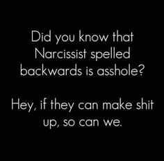 Did you know that Narcissist spelled backwards is asshole? Hey, if they can make…
