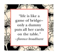 """""""Life is like a game of bridge -- only a dummy puts all her cards on the table."""" ~ Florence Broadhurst"""