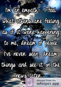 I'm an empath... I feel what others are feeling as if it were happening to me, dream of people I've never seen, dream things and see it on the news later.