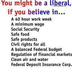 If you believe in any or all of these things, you aren't labeling yourself yourself a Liberal, you are simply someone who wants considerably basic things provided for yourself or your family, and your country.