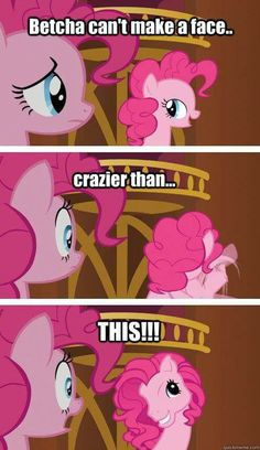 """Betcha can't make a face crazier than...this!""  Oh Pinkie Pie! That face is crazy xD"