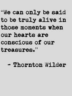 """those moments, when our hearts are conscious of our treasures"" -Thornton Wilder"