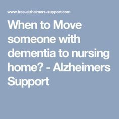 When to Move someone with dementia to nursing home? - Alzheimers Support