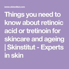 Things you need to know about retinoic acid or tretinoin for skincare and ageing | Skinstitut - Experts in skin