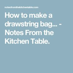 How to make a drawstring bag... - Notes From the Kitchen Table.