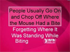 Injibs quotes PEOPLE USUALLY GO ON AND CHOP OFF WHERE TH MOUSE HAD A BITE  FORGETTING WHERE IT WAS STANDING WHILE BITING