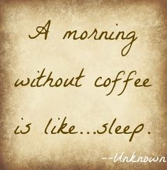 A morning without coffee is like...sleep