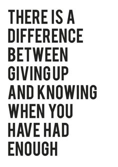 There is a difference between giving up and knowing when you have had enough... So true!