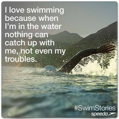 'I love swimming because when i'm in the water nothing can catch up with me, not even my troubles'