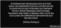 OS  REPRESENTANTE   REPUBLICANO   ELEITO   PELO   POVO   NUNCA  TEM   COMPROMISSO   COM SEUS  ELEITORES  SIM  COM  OS   GRUPO   POLITICO   QUE  PATROCINOU   SUA  CAMPANHA  POLITICA   ,PREFIRO   MONARQUIA  CONSTITUCIONAL   PARLAMENTA   SABE  PORQUE  O   MONARCA NÃO   E  ELEITO   POR  ISTA  ELE  NÃO   TEM   COMPROMISSO   COM    GRUPO   POLITICO   SIM   COM   O   POVO