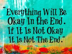"""""""Everything will be okay in the end. If it is not okay it is not the end."""""""