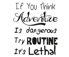 if you think adventure is dangerous try routine... it's lethal