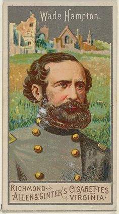 """Lieut-Gen. Wade Hampton III (28.3.1818 11.4.1902) B. 54 Hasell St., Charleston, SC; eldest son of Wade Hampton II + Ann Fitzsimmons Hampton. At the beginning of the ACW Hampton organized +partially financed the unit known as """"Hampton's Legion"""", consisting of 6 companies of infantry, 4 companies of cavalry, +1 battery of artillery. He first saw action at First Manassas, 7/1861. After J.E.B. Stuart was KIA at the Battle of Yellow Tavern, 5/ 1864, Hampton was given command of the Cavalry Corps."""