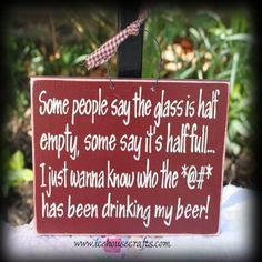 Some people say the glass is half empty, some say it's half full... I just wanna know who the *@#* has been drinking my beer!