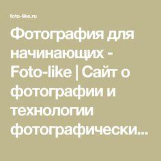 Фотография для начинающих - Foto-like | Сайт о фотографии и технологии фотографических процессов. Статьи, уроки и практические советы новичку фотографу