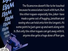 The Scarecrow doesnt like to be touched because he associates touch with hurt. But the other rogues-especially the Joker- have made a game out of hugging Jonathan and seeing who can hold onto him the longest. At some point he just gave up and went along with it. But only the other rogues can get away with it, anyone else gets a huge dose of fear gas.[Submitted bysuperkermit3421]