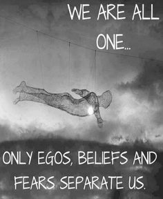 We are all one.  Only egos, beliefs, and fears separate us...
