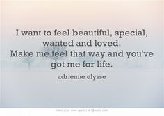 I want to feel beautiful, special, wanted and loved. Make me feel that way and you've got me for life. #HaveMeForLife #quote #quotes #love #life