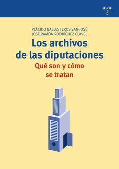 Los archivos de las diputaciones : qué son y cómo se tratan / José Ramón Rodríguez Clavel, Plácido Ballesteros San José. Trea, D.L. 2010