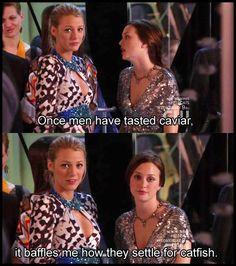 """Gossip Girl - """"Una vez que los hombres han provado el caviar, Me desconcierta la forma en que se conforman con el bagre"""" - Blair's quote"""