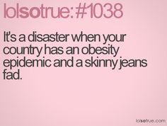 Obesity and skinny jeans do not mix well.