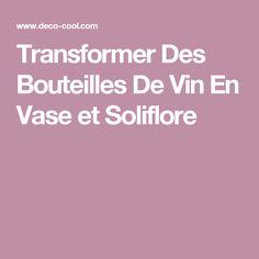 Transformer Des Bouteilles De Vin En Vase et Soliflore