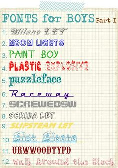 Fonts for boys.  Free downloads.    1. Milano LET  2. Neon Lights  3. Paint Boy  4. Plastic Explosive  5. Puzzleface  6. Raceway  7. ScrewedSW  8. Scriba LET  9. Slipstream LET  10. Toy Train  11. URWWoodTypD  12. Walk Around the Block