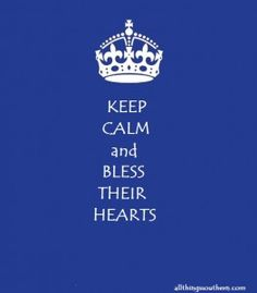 Keep calm and bless their hearts!