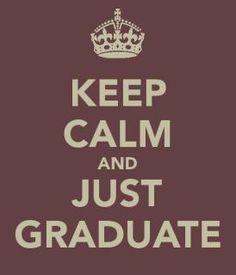 Keep Calm and Just Graduate   @Katey Williams @Rachael Beatty