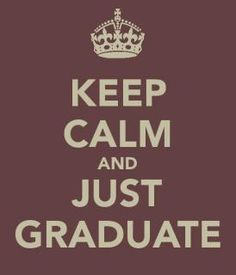 Keep Calm and Just Graduate   @Katey Williams @Rachael Beatty
