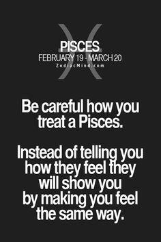 Pisces....sooooo true. I get tired of speaking my feelings so instead I'll make you feel exactly how you make me feel