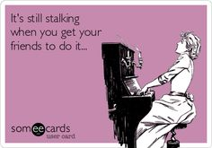 It's still stalking when you get friends to keep tabs, sibling to stalk me on Pinterest, get old friends to come by my business, make anonymous orders... It's ALL still stalking... And when YOU do it it's obvious!!