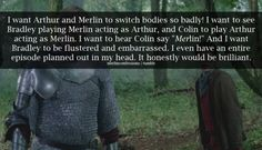 That would have been fantastic!!! (So would Merlin's magic follow his consciousness or would Arthur be in danger of discovering it?)