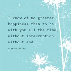 I know of no greater happiness than to be with you all the time, without interruption, without end — Franz Kafka