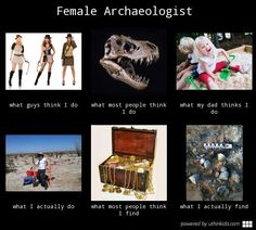 Female archaeologist, What people think I do, What I really do meme image…