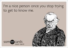 I'm a nice person once you stop trying to get to know me.