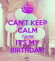 Can't keep calm cause it's my birthday