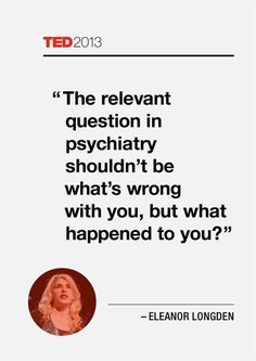 The relevant question in psychiatry shouldn't be what's wrong with you, but what happened to you.