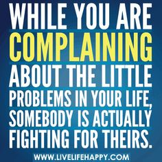 While you are complaining about the little problems in your life, somebody is actually fighting for theirs.