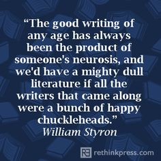 """The good writing of any age has always been a product of someone's neurosis..."" -William Styron"