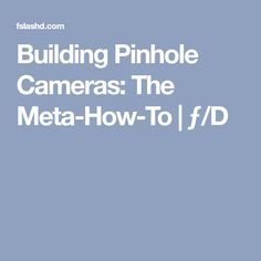 Building Pinhole Cameras: The Meta-How-To Pinhole Camera, Old Cameras, Kids On The Block, Types Of Cameras, Unique Image, Building, Photography, Photograph, Buildings