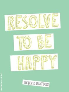 Resolve to be happy. ~Dieter F Uchtdorf Church Memes, Word Of Faith, Saint Quotes, Lds Quotes, True Happiness, Love Me Quotes, Great Words, More Than Words, Inspirational Thoughts