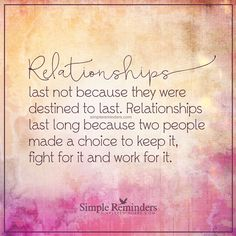 Why relationships last Relationships last not because they were destined to last. Relationships last long because two people made a choice to keep it, fight for it and work for it. — Unknown Author