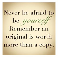 Never Be Afraid To Be Yourself. Remember An Original Is Worth More Than A Copy.