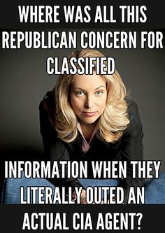 Valerie Plame - Where was all this Republican concern for classified information when they literally outed an actual CIA agent?