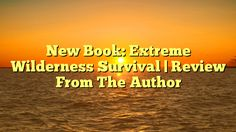 New Book: Extreme Wilderness Survival | Review From The Author - http://4gunner.com/new-book-extreme-wilderness-survival-review-from-the-author/