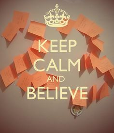Keep Calm and Believe, it can happen.....