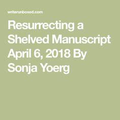 Resurrecting a Shelved Manuscript  April 6, 2018 By Sonja Yoerg