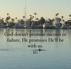 God doesn't promise success or failure, He promises He'll be with us. - Bob Goff