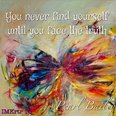 """ You never find yourself until you face the truth"" Pearl Bailey"
